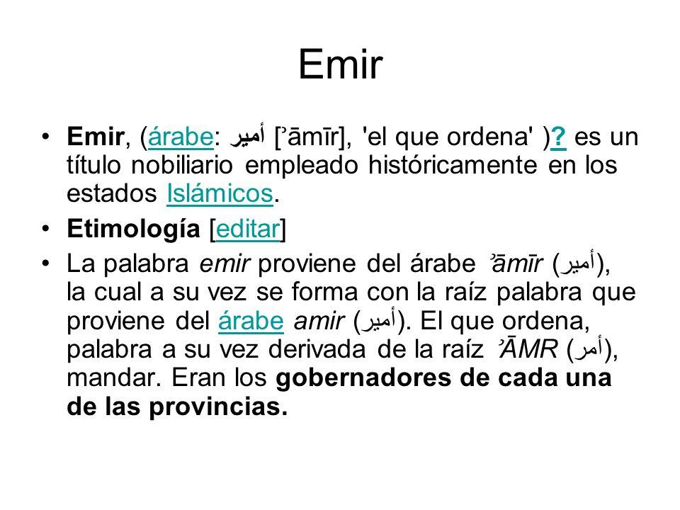 Emir Emir, (árabe: أمير [ʾāmīr], el que ordena ) es un título nobiliario empleado históricamente en los estados Islámicos.